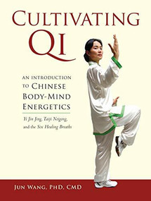 Cultivating Qi (An Introduction to Chinese Body-Mind Energetics) by Jun Wang, Ph.D., C.M.D., 9781556439544