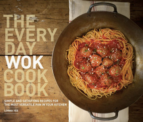 The Everyday Wok Cookbook (Simple and Satisfying Recipes for the Most Versatile Pan in Your Kitchen) by Lorna Yee, Kathryn Barnard, 9781570617812