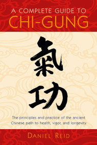 A Complete Guide to Chi-Gung (The Principles and Practice of the Ancient Chinese Path to Health, Vigor, and Longevity) by Daniel Reid, 9781570625435