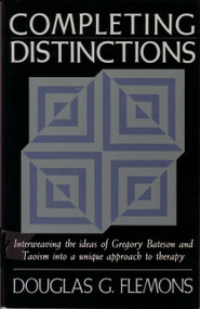 Completing Distinctions (Interweaving the Ideas of Gregory Bateson and Taoism into a unique approach to therapy) by Douglas G. Flemons, 9781570626692