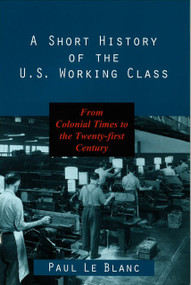 A Short History of the U.S. Working Class (From Colonial Times to the Twenty-First Century) by Paul Le Blanc, 9781573926645