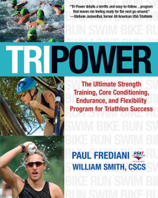 Tri Power (The Ultimate Strength Training, Core Conditioning, Endurance, and Flexibility Program for Triathlon Success) by Paul Frediani, William Smith, 9781578262441