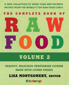 The Complete Book of Raw Food, Volume 2 (A New Collection Of More Than 400 Favorite Recipes From The World's Top Raw Food Chefs) by Lisa Montgomery, Matthew Kenney, Rhio, Brenda Cobb, Elaina Love, 9781578264315