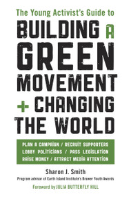 The Young Activist's Guide to Building a Green Movement and Changing the World (Plan a Campaign, Recruit Supporters, Lobby Politicians, Pass Legislation, Raise Money, Attract Media Attention) by Sharon J. Smith, 9781580085618