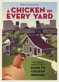 A Chicken in Every Yard (The Urban Farm Store's Guide to Chicken Keeping) by Robert Litt, Hannah Litt, 9781580085823