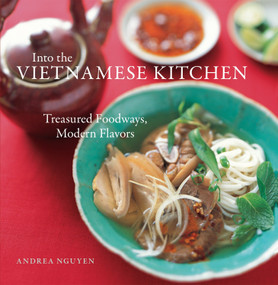 Into the Vietnamese Kitchen (Treasured Foodways, Modern Flavors [A Cookbook]) by Andrea Nguyen, Leigh Beisch, Bruce Cost, 9781580086653