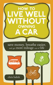 How to Live Well Without Owning a Car (Save Money, Breathe Easier, and Get More Mileage Out of Life) by Chris Balish, 9781580087575