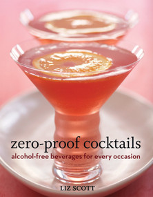 Zero-Proof Cocktails (Alcohol-Free Beverages for Every Occasion) by Liz Scott, 9781580089593