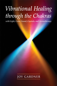 Vibrational Healing Through the Chakras (With Light, Color, Sound, Crystals, and Aromatherapy) by Joy Gardner, 9781580911665