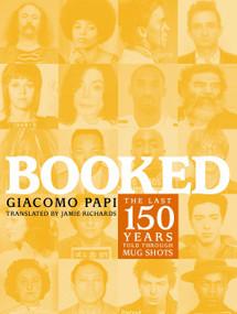 Booked (The Last 150 Years Told through Mug Shots) by Giacomo Papi, Jamie Richards, 9781583227176