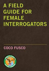 A Field Guide for Female Interrogators by Coco Fusco, 9781583227800