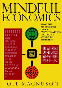 Mindful Economics (How the U.S. Economy Works, Why it Matters, and How it Could Be Different) by Joel Magnuson, 9781583228470