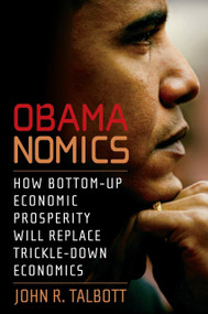 Obamanomics (How Bottom-Up Economic Prosperity Will Replace Trickle-Down Economics) by John R. Talbott, 9781583228654