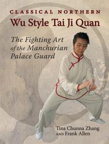 Classical Northern Wu Style Tai Ji Quan (The Fighting Art of the Manchurian Palace Guard) by Tina Chunna Zhang, Frank Allen, 9781583941546