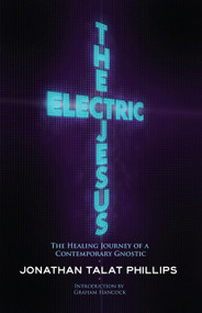 The Electric Jesus (The Healing Journey of a Contemporary Gnostic) by Jonathan Talat Phillips, Graham Hancock, 9781583943168