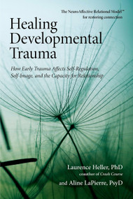 Healing Developmental Trauma (How Early Trauma Affects Self-Regulation, Self-Image, and the Capacity for Relationship) by Laurence Heller, Ph.D., Aline LaPierre, Psy.D., 9781583944899