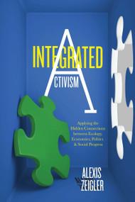Integrated Activism (Applying the Hidden Connections between Ecology, Economics, Politics, and Social Progress) by Alexis Zeigler, 9781583946046