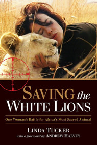 Saving the White Lions (One Woman's Battle for Africa's Most Sacred Animal) by Linda Tucker, Andrew Harvey, 9781583946053