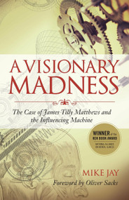 A Visionary Madness (The Case of James Tilly Matthews and the Influencing Machine) by Mike Jay, Oliver Sacks, 9781583947173