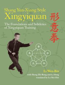 Shang Yun-Xiang Style Xingyiquan (The Foundations and Subtleties of Xingyiquan Training) by Li Wen-Bin, Shrang Zhi-Rong, Li Hong, Lu Mei-Hui, 9781583947593