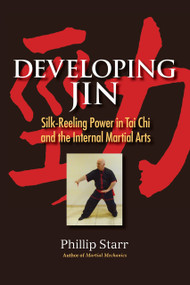 Developing Jin (Silk-Reeling Power in Tai Chi and the Internal Martial Arts) by Phillip Starr, 9781583947609