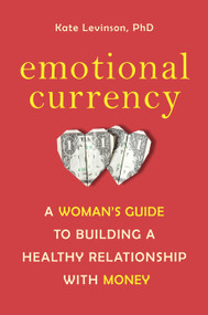 Emotional Currency (A Woman's Guide to Building a Healthy Relationship with Money) by Kate Levinson, Ph.D., 9781587610684