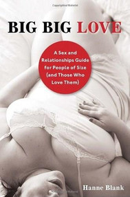 Big Big Love, Revised (A Sex and Relationships Guide for People of Size (and Those Who Love Them)) by Hanne Blank, 9781587610851