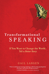 Transformational Speaking (If You Want to Change the World, Tell a Better Story) by Gail Larsen, 9781587613425