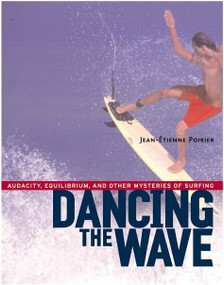 Dancing the Wave (Audacity, Equilibrium, and Other Mysteries of Surfing) by Jean-Etienne Poirier, 9781590300602