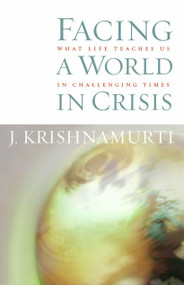 Facing a World in Crisis (What Life Teaches Us in Challenging Times) by J. Krishnamurti, 9781590302033