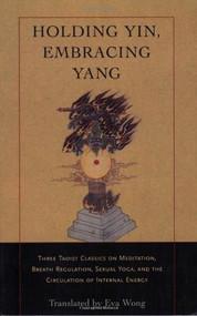 Holding Yin, Embracing Yang (Three Taoist Classics on Meditation, Breath Regulation, Sexual Yoga, and the Circulation of Internal Energy) by Eva Wong, 9781590302637