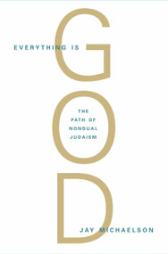 Everything Is God (The Radical Path of Nondual Judaism) by Jay Michaelson, 9781590306710