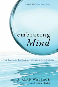 Embracing Mind (The Common Ground of Science and Spirituality) by B. Alan Wallace, Brian Hodel, 9781590306833