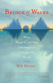 Bridge of Waves (What Music Is and How Listening to It Changes the World) by W. A. Mathieu, 9781590307328