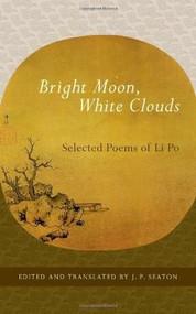 Bright Moon, White Clouds (Selected Poems of Li Po) by J. P. Seaton, Li Po, 9781590307465