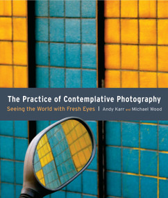 The Practice of Contemplative Photography (Seeing the World with Fresh Eyes) by Andy Karr, Michael Wood, 9781590307793
