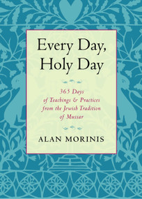 Every Day, Holy Day (365 Days of Teachings and Practices from the Jewish Tradition of Mussar) by Alan Morinis, 9781590308103