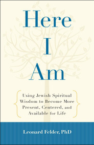 Here I Am (Using Jewish Spiritual Wisdom to Become More Present, Centered, and Available for Life) by Leonard Felder, 9781590308448