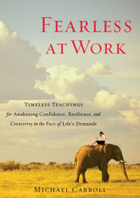 Fearless at Work (Timeless Teachings for Awakening Confidence, Resilience, and Creativity in the Face of Life's Demands) by Michael Carroll, 9781590309148