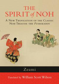 The Spirit of Noh (A New Translation of the Classic Noh Treatise the Fushikaden) by Zeami, William Scott Wilson, 9781590309940