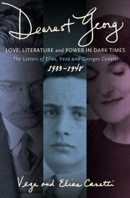"""""""Dearest Georg"""": Love, Literature, and Power in Dark Times (The Letters of Elias, Veza, and Georges Canetti, 1933-1948) by Veza Canetti, Elias Canetti, Karen Lauer, Kristian Wachinger, 9781590512975"""