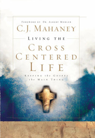 Living the Cross Centered Life (Keeping the Gospel the Main Thing) by C.J. Mahaney, 9781590525784