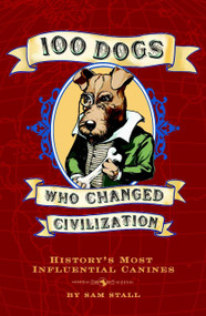 100 Dogs Who Changed Civilization (History's Most Influential Canines) by Sam Stall, 9781594742019