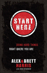 Start Here (Doing Hard Things Right Where You Are) by Alex Harris, Brett Harris, Elisa Stanford, 9781601422705