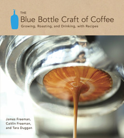 The Blue Bottle Craft of Coffee (Growing, Roasting, and Drinking, with Recipes) by James Freeman, Caitlin Freeman, Tara Duggan, 9781607741183