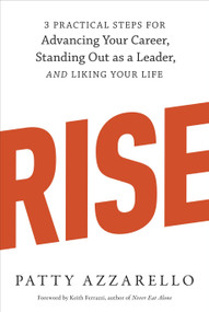 Rise (3 Practical Steps for Advancing Your Career, Standing Out as a Leader, and Liking Your Life) by Patty Azzarello, Keith Ferrazzi, 9781607742609