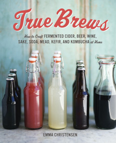 True Brews (How to Craft Fermented Cider, Beer, Wine, Sake, Soda, Mead, Kefir, and Kombucha at Home) by Emma Christensen, 9781607743385