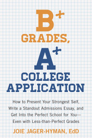 B+ Grades, A+ College Application (How to Present Your Strongest Self, Write a Standout Admissions Essay, and Get Into the Perfect School for You) by Joie Jager-Hyman, 9781607743415