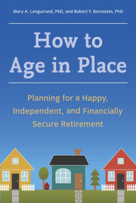 How to Age in Place (Planning for a Happy, Independent, and Financially Secure Retirement) by Mary A. Languirand, Ph.D., Robert F. Bornstein, Ph.D., 9781607744160