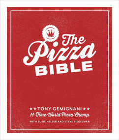 The Pizza Bible (The World's Favorite Pizza Styles, from Neapolitan, Deep-Dish, Wood-Fired, Sicilian, Calzones and Focaccia to New York, New Haven, Detroit, and More) by Tony Gemignani, 9781607746058